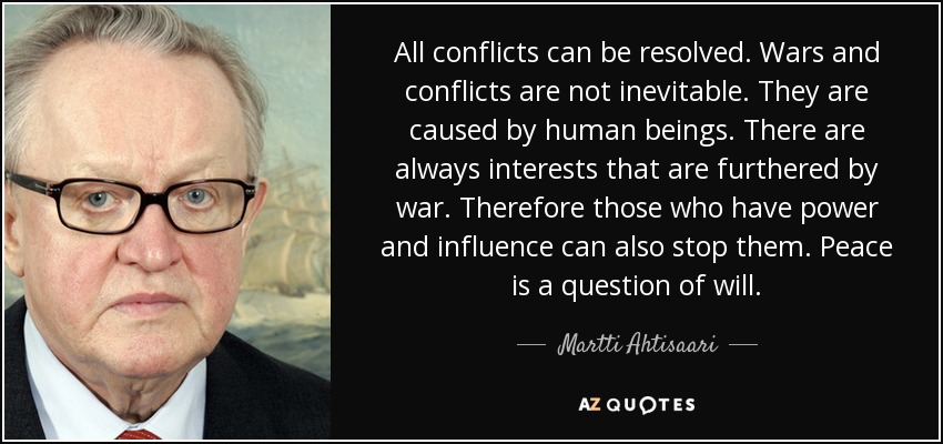 All conflicts can be resolved. Wars and conflicts are not inevitable. They are caused by human beings. There are always interests that are furthered by war. Therefore those who have power and influence can also stop them. Peace is a question of will. - Martti Ahtisaari