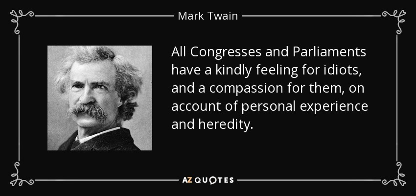 All Congresses and Parliaments have a kindly feeling for idiots, and a compassion for them, on account of personal experience and heredity. - Mark Twain