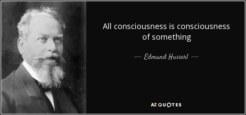 All consciousness is consciousness of something - Edmund Husserl