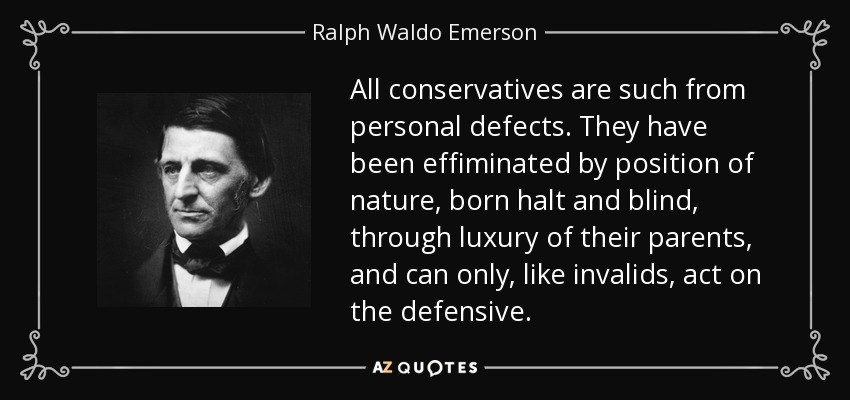 All conservatives are such from personal defects. They have been effiminated by position of nature, born halt and blind, through luxury of their parents, and can only, like invalids, act on the defensive. - Ralph Waldo Emerson