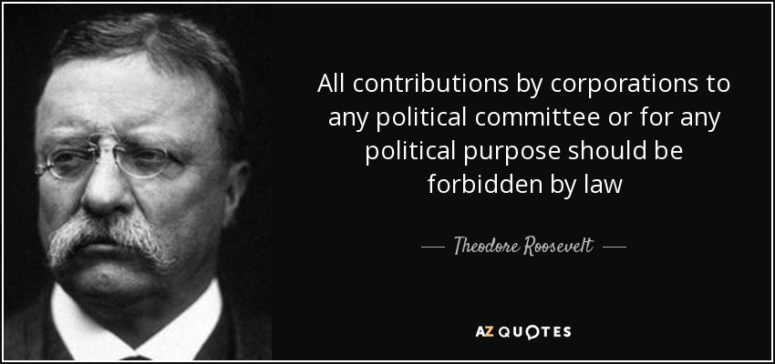 All contributions by corporations to any political committee or for any political purpose should be forbidden by law - Theodore Roosevelt