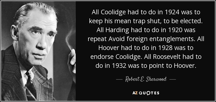 All Coolidge had to do in 1924 was to keep his mean trap shut, to be elected. All Harding had to do in 1920 was repeat Avoid foreign entanglements. All Hoover had to do in 1928 was to endorse Coolidge. All Roosevelt had to do in 1932 was to point to Hoover. - Robert E. Sherwood