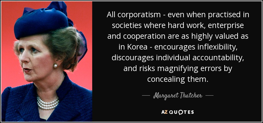All corporatism - even when practised in societies where hard work, enterprise and cooperation are as highly valued as in Korea - encourages inflexibility, discourages individual accountability, and risks magnifying errors by concealing them. - Margaret Thatcher