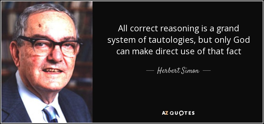 All correct reasoning is a grand system of tautologies, but only God can make direct use of that fact - Herbert Simon