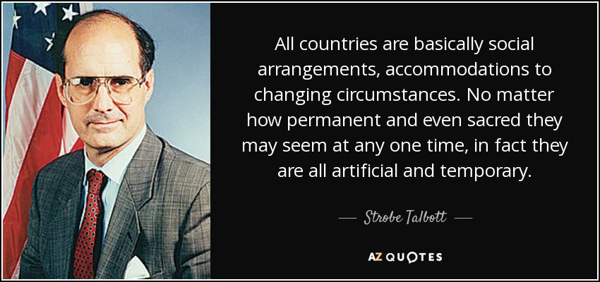 All countries are basically social arrangements, accommodations to changing circumstances. No matter how permanent and even sacred they may seem at any one time, in fact they are all artificial and temporary. - Strobe Talbott