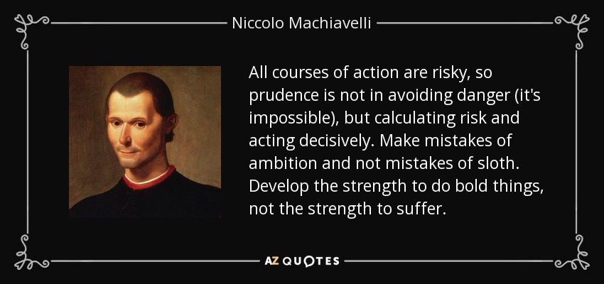 All courses of action are risky, so prudence is not in avoiding danger (it's impossible), but calculating risk and acting decisively. Make mistakes of ambition and not mistakes of sloth. Develop the strength to do bold things, not the strength to suffer. - Niccolo Machiavelli