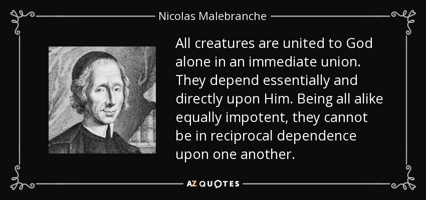 All creatures are united to God alone in an immediate union. They depend essentially and directly upon Him. Being all alike equally impotent, they cannot be in reciprocal dependence upon one another. - Nicolas Malebranche