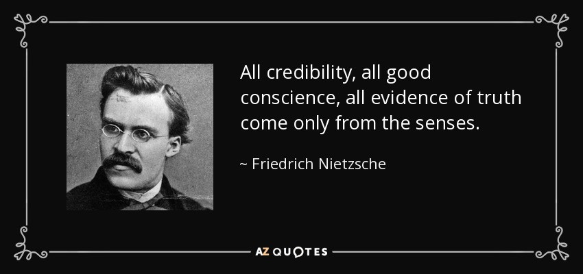 All credibility, all good conscience, all evidence of truth come only from the senses. - Friedrich Nietzsche
