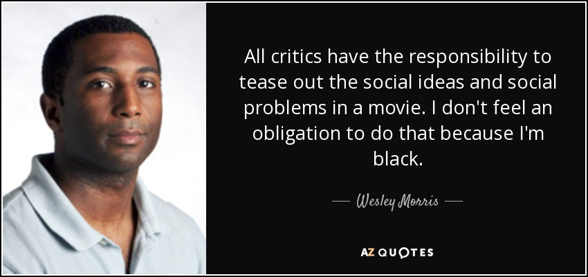 All critics have the responsibility to tease out the social ideas and social problems in a movie. I don't feel an obligation to do that because I'm black. - Wesley Morris