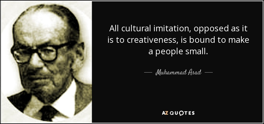 All cultural imitation, opposed as it is to creativeness, is bound to make a people small. - Muhammad Asad