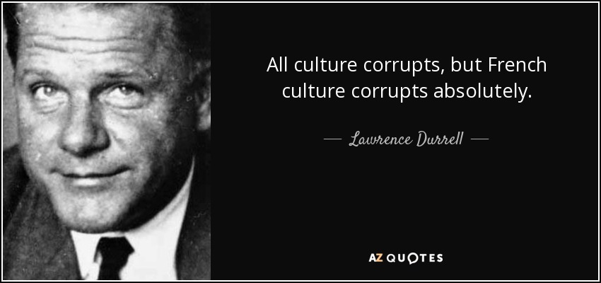 All culture corrupts, but French culture corrupts absolutely. - Lawrence Durrell