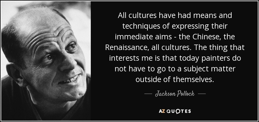 All cultures have had means and techniques of expressing their immediate aims - the Chinese, the Renaissance, all cultures. The thing that interests me is that today painters do not have to go to a subject matter outside of themselves. - Jackson Pollock