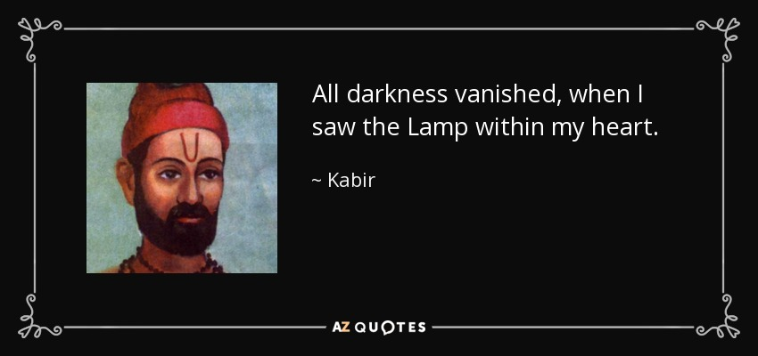 All darkness vanished, when I saw the Lamp within my heart. - Kabir