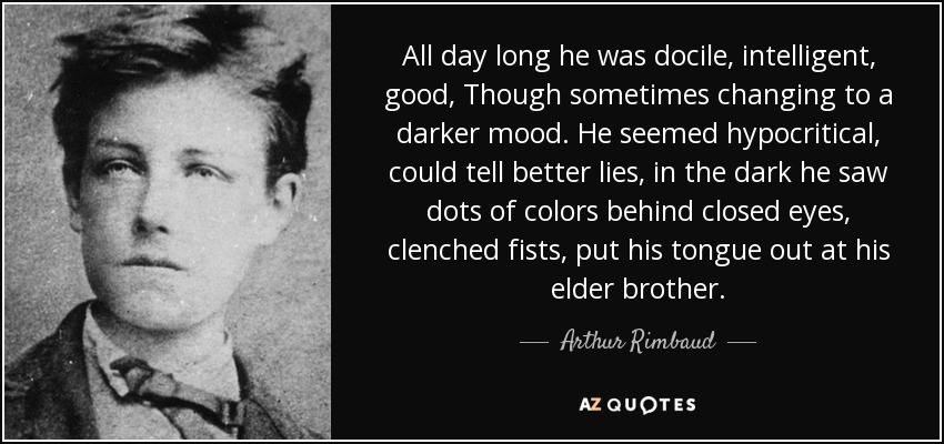 All day long he was docile, intelligent, good, Though sometimes changing to a darker mood. He seemed hypocritical, could tell better lies, in the dark he saw dots of colors behind closed eyes, clenched fists, put his tongue out at his elder brother. - Arthur Rimbaud