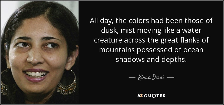 All day, the colors had been those of dusk, mist moving like a water creature across the great flanks of mountains possessed of ocean shadows and depths. - Kiran Desai