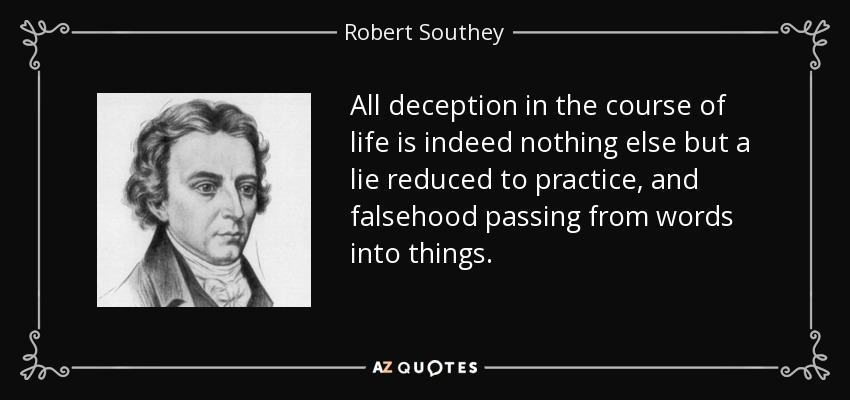 All deception in the course of life is indeed nothing else but a lie reduced to practice, and falsehood passing from words into things. - Robert Southey