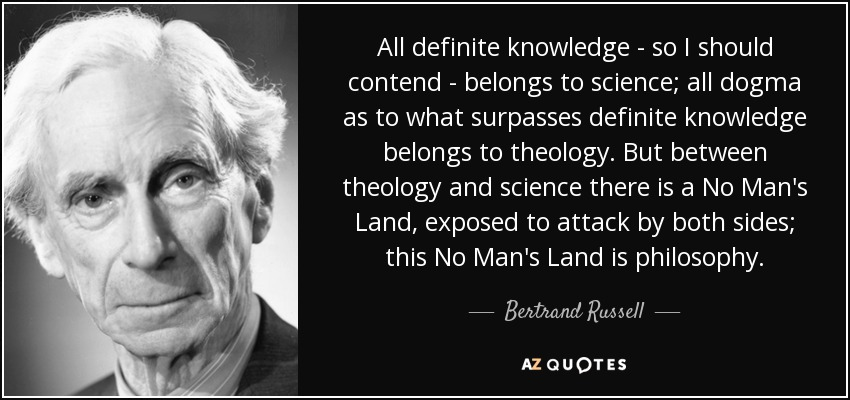 All definite knowledge - so I should contend - belongs to science; all dogma as to what surpasses definite knowledge belongs to theology. But between theology and science there is a No Man's Land, exposed to attack by both sides; this No Man's Land is philosophy. - Bertrand Russell