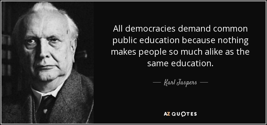 All democracies demand common public education because nothing makes people so much alike as the same education. - Karl Jaspers