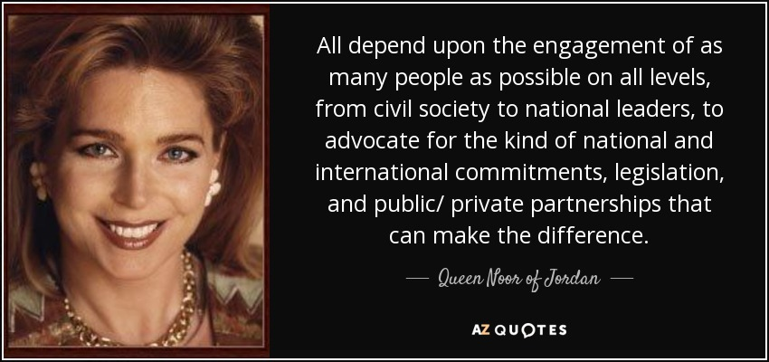 All depend upon the engagement of as many people as possible on all levels, from civil society to national leaders, to advocate for the kind of national and international commitments, legislation, and public/ private partnerships that can make the difference. - Queen Noor of Jordan