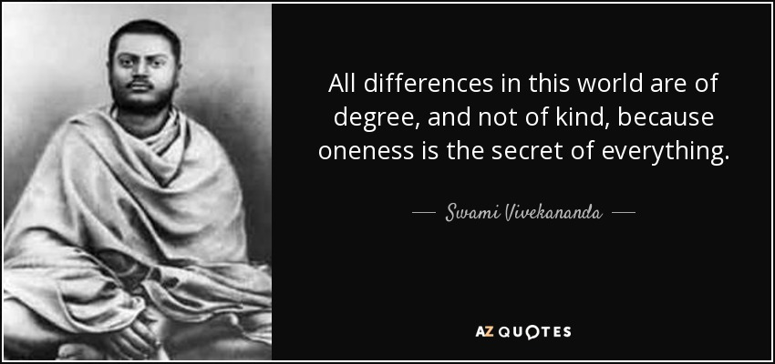 All differences in this world are of degree, and not of kind, because oneness is the secret of everything. - Swami Vivekananda