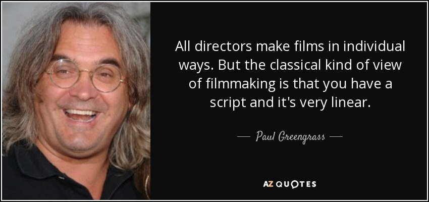 All directors make films in individual ways. But the classical kind of view of filmmaking is that you have a script and it's very linear. - Paul Greengrass