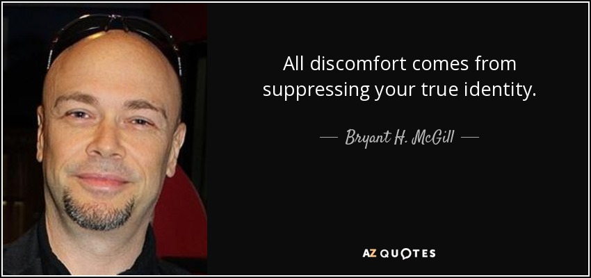 All discomfort comes from suppressing your true identity. - Bryant H. McGill