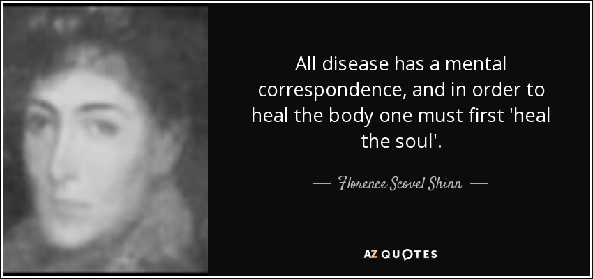 All disease has a mental correspondence, and in order to heal the body one must first 'heal the soul'. - Florence Scovel Shinn