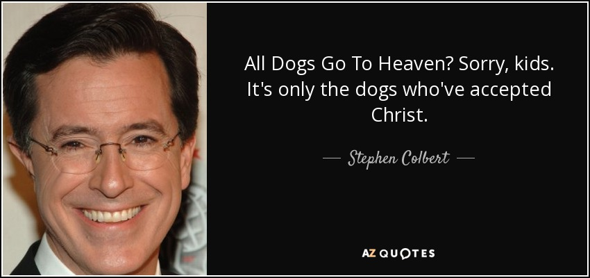 All Dogs Go To Heaven? Sorry, kids. It's only the dogs who've accepted Christ. - Stephen Colbert