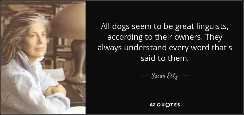 All dogs seem to be great linguists, according to their owners. They always understand every word that's said to them. - Susan Ertz