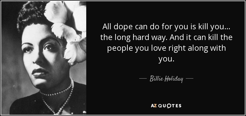 All dope can do for you is kill you... the long hard way. And it can kill the people you love right along with you. - Billie Holiday