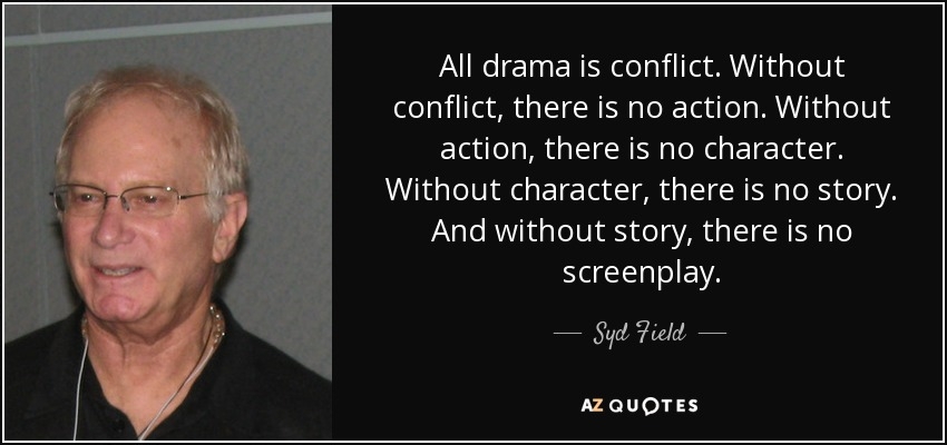 All drama is conflict. Without conflict, there is no action. Without action, there is no character. Without character, there is no story. And without story, there is no screenplay. - Syd Field