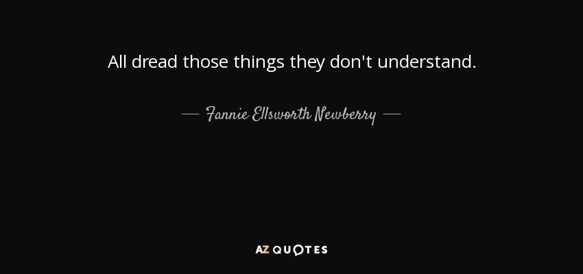 All dread those things they don't understand. - Fannie Ellsworth Newberry