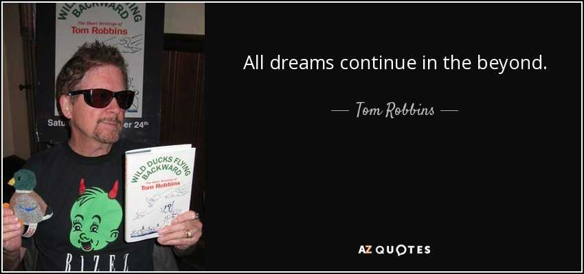 All dreams continue in the beyond. - Tom Robbins