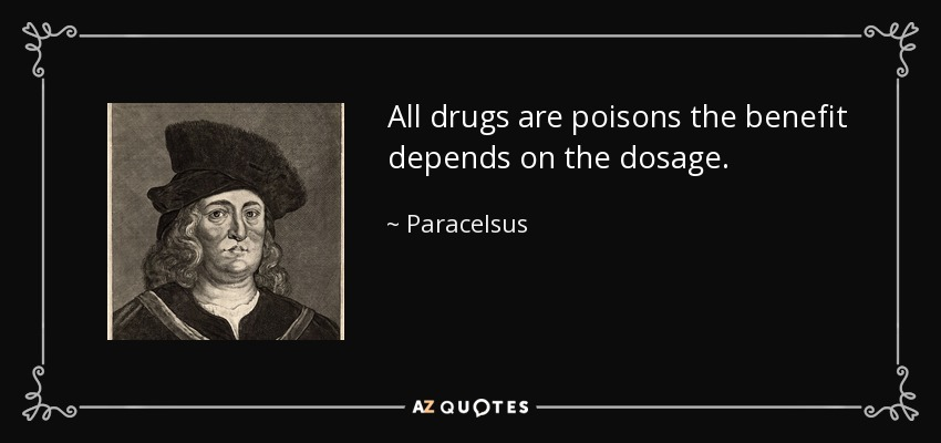 All drugs are poisons the benefit depends on the dosage. - Paracelsus
