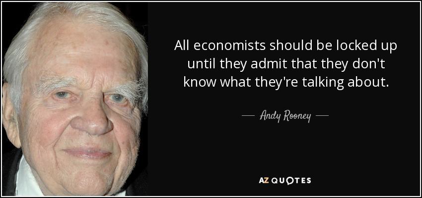 All economists should be locked up until they admit that they don't know what they're talking about. - Andy Rooney