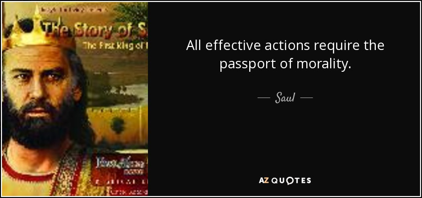 All effective actions require the passport of morality. - Saul