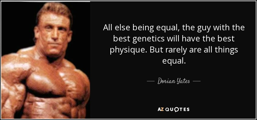 All else being equal, the guy with the best genetics will have the best physique. But rarely are all things equal. - Dorian Yates