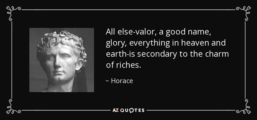 All else-valor, a good name, glory, everything in heaven and earth-is secondary to the charm of riches. - Horace