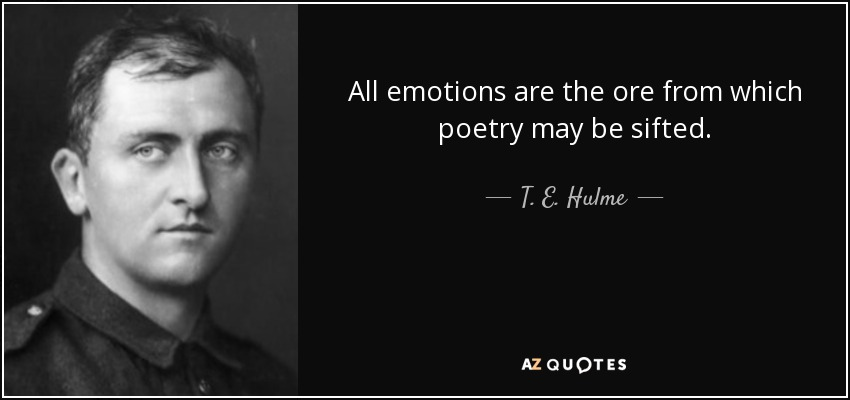 All emotions are the ore from which poetry may be sifted. - T. E. Hulme