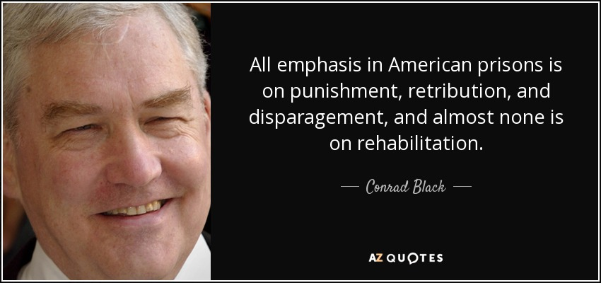 All emphasis in American prisons is on punishment, retribution, and disparagement, and almost none is on rehabilitation. - Conrad Black