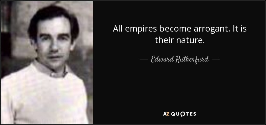 All empires become arrogant. It is their nature. - Edward Rutherfurd