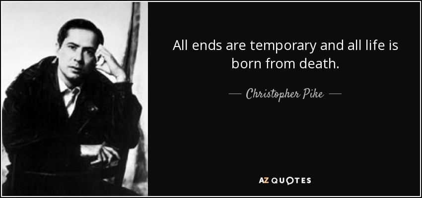 All ends are temporary and all life is born from death. - Christopher Pike