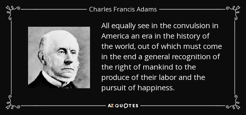 All equally see in the convulsion in America an era in the history of the world, out of which must come in the end a general recognition of the right of mankind to the produce of their labor and the pursuit of happiness. - Charles Francis Adams, Sr.
