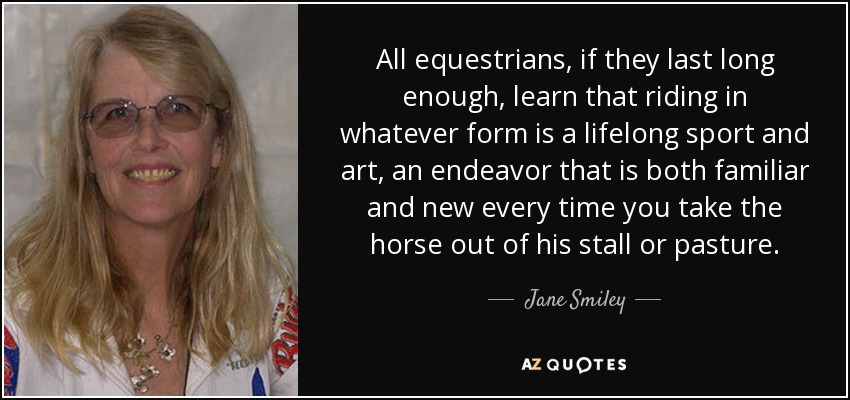 All equestrians, if they last long enough, learn that riding in whatever form is a lifelong sport and art, an endeavor that is both familiar and new every time you take the horse out of his stall or pasture. - Jane Smiley
