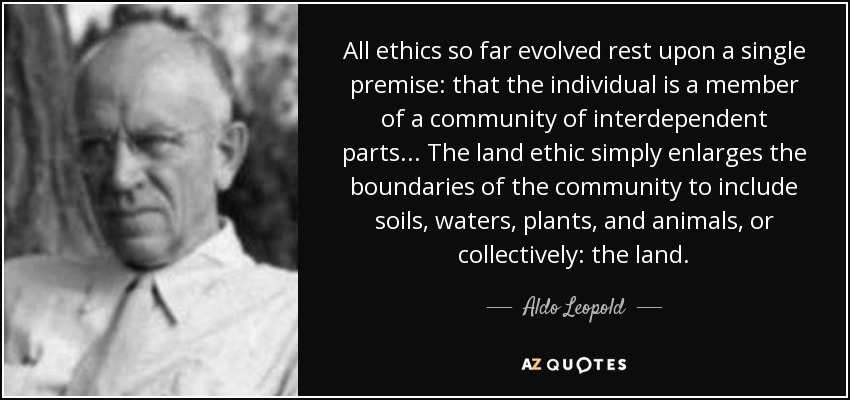 All ethics so far evolved rest upon a single premise: that the individual is a member of a community of interdependent parts. . . The land ethic simply enlarges the boundaries of the community to include soils, waters, plants, and animals, or collectively: the land. - Aldo Leopold