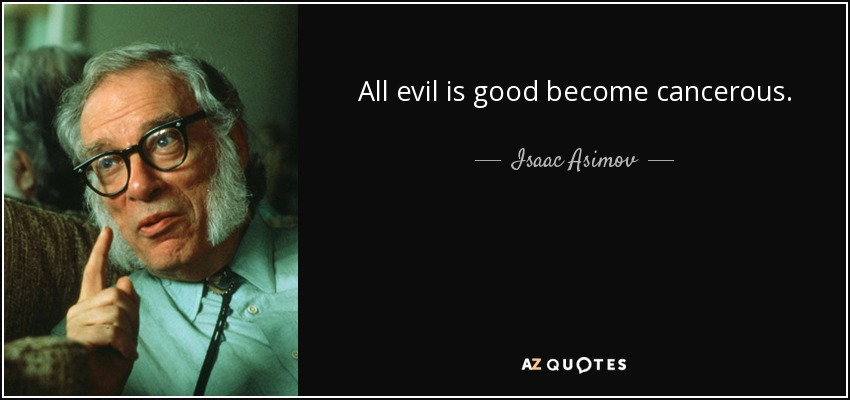 All evil is good become cancerous. - Isaac Asimov