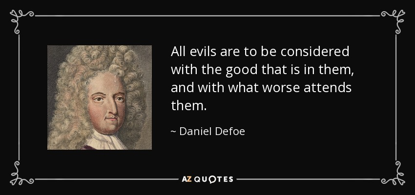 All evils are to be considered with the good that is in them, and with what worse attends them. - Daniel Defoe