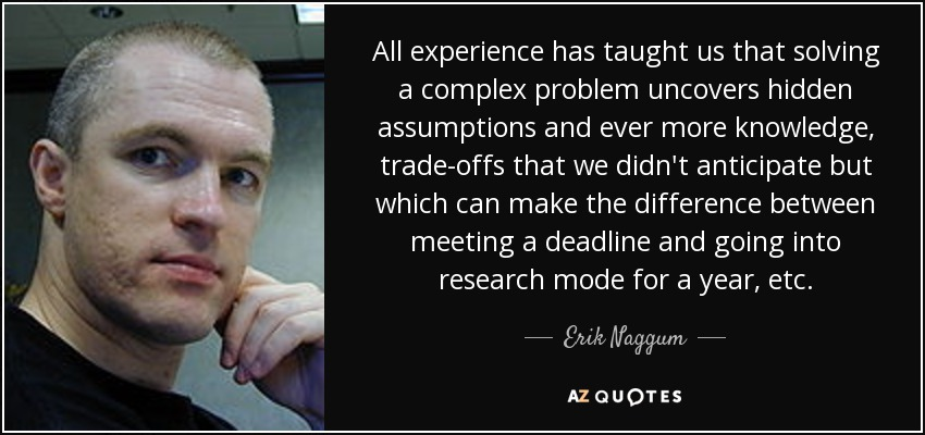 All experience has taught us that solving a complex problem uncovers hidden assumptions and ever more knowledge, trade-offs that we didn't anticipate but which can make the difference between meeting a deadline and going into research mode for a year, etc. - Erik Naggum