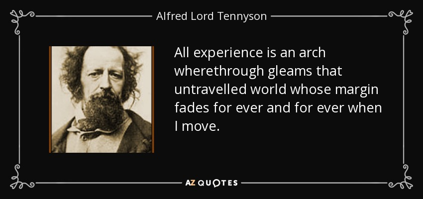 All experience is an arch wherethrough gleams that untravelled world whose margin fades for ever and for ever when I move. - Alfred Lord Tennyson