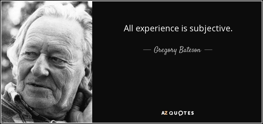 All experience is subjective. - Gregory Bateson